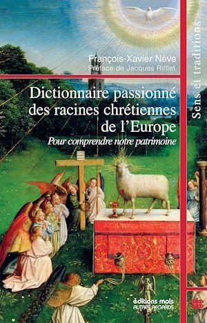 Dictionnaire passionné des racines chrétiennes de l'Europe  - François-Xavier Nève
