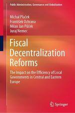 Fiscal Decentralization Reforms  - Frantisek Ochrana - Juraj Nemec - Michal Placek - Milan Jan Pucek