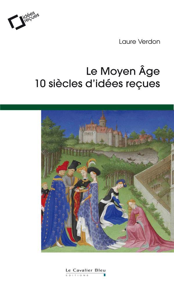 Le Moyen Age ; 10 siècles d'idées reçues