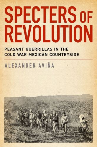 Specters of Revolution: Peasant Guerrillas in the Cold War Mexican Cou