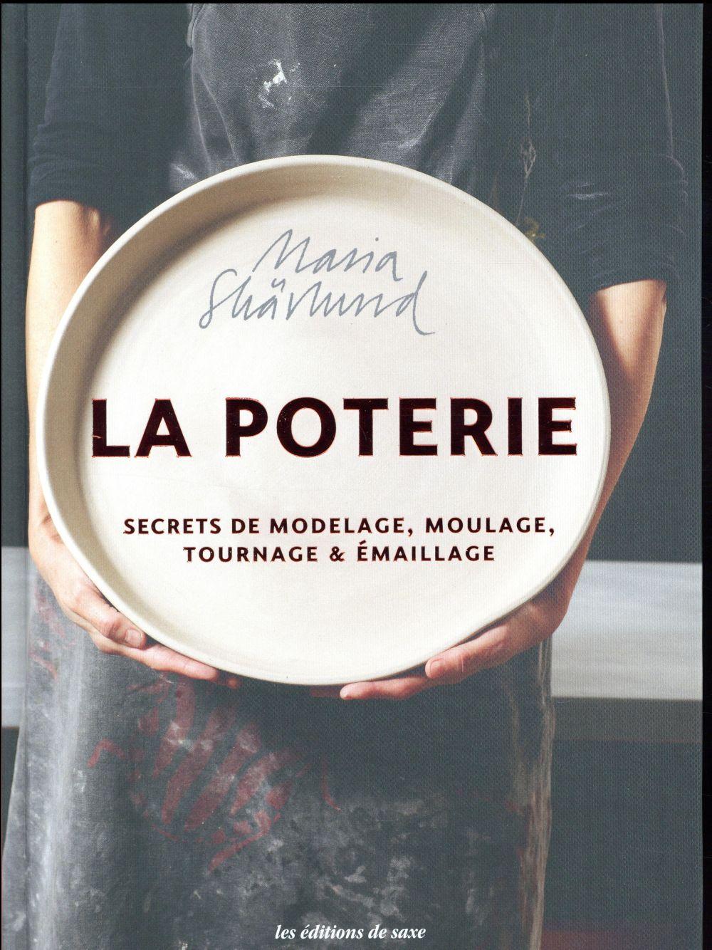 La poterie ; secrets de modelage, moulage, tournage & émaillage