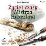 Zycie i czasy Mistrza Haxerlina  - Jacek Wrobel