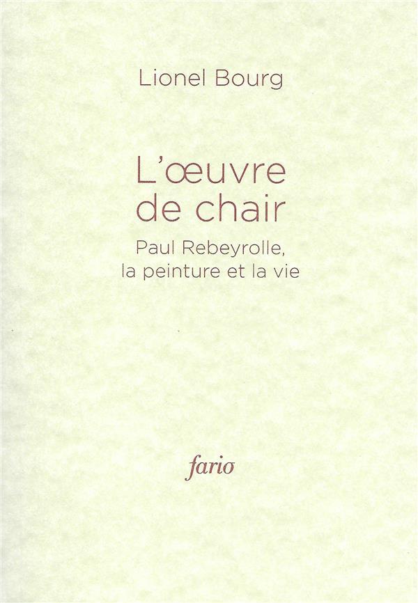 l' oeuvre de chair ; Paul Rebeyrolle, la peinture et la vie