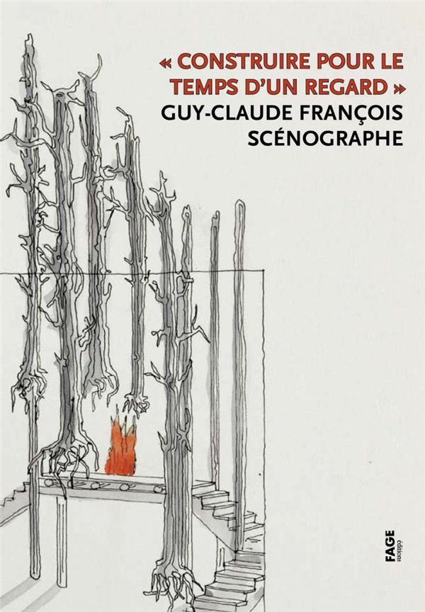 Construire Pour Le Temps D'Un Regard ; Guy-Claude Francois, Scenographe