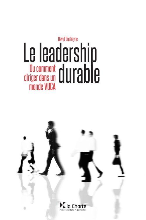 Le leadership durable ; ou comment diriger dans un monde VUCA