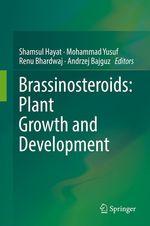 Brassinosteroids: Plant Growth and Development  - Shamsul Hayat - Andrzej Bajguz - Renu Bhardwaj - Mohammad Yusuf