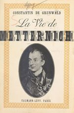 La vie de Metternich  - Constantin De Grunwald