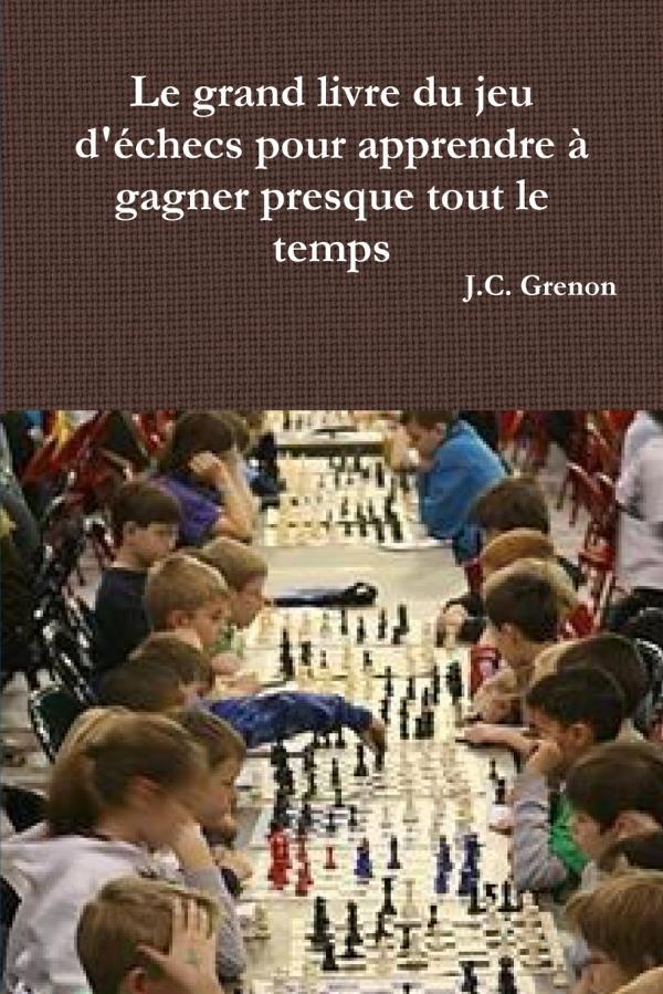 Le grand livre du jeu d'échecs pour apprendre à gagner presque tout le temps