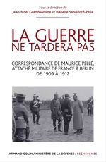 Vente EBooks : La guerre ne tardera pas ; correspondance de Maurice Pellé, attaché militaire de France à Berlin de 1909 à 1912  - Jean-Noël Grandhomme - Isabelle Sandiford-Pellé