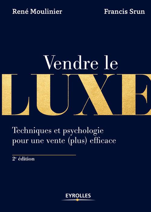 Vendre le luxe ; techniques et psychologie pour une vente (plus) efficace (2e édition)