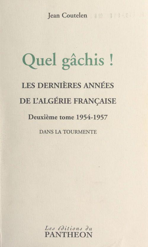Quel gâchis ! Les dernières années de l'Algérie française (2) 1954-1957 : dans la tourmente