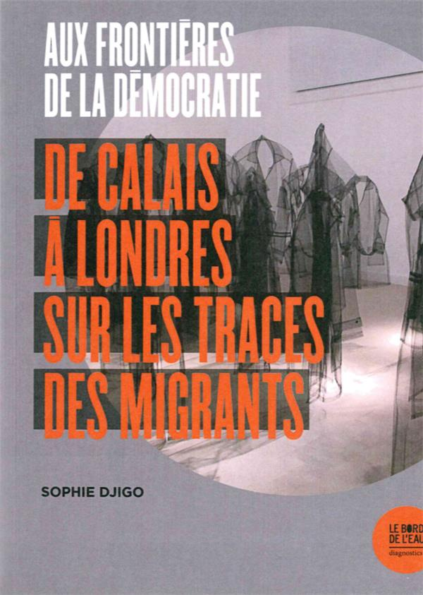 Aux frontières de la démocratie ; de Calais à Londres sur les traces des migrants