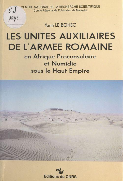 Les unités auxiliaires de l'armée romaine en Afrique proconsulaire et Numidie sous le Haut-Empire  - Yann le Bohec