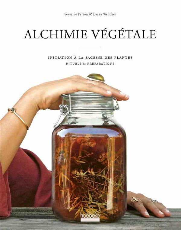Alchimie végétale ; initiation à la sagesse des plantes ; rituels de préparations