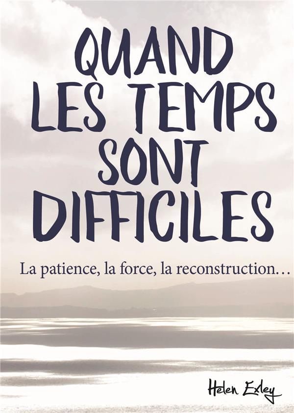 QUAND LES TEMPS SONT DIFFICILES  -  LA PATIENCE, LA FORCE, LA RECONSTRUCTION...