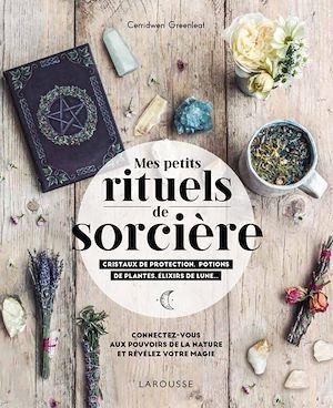 Mes rituels de sorcière ; cristaux de protection, potions de plantes, élixirs de lune... ; connectez-vous aux pouvoirs de la nature et révélez votre magie