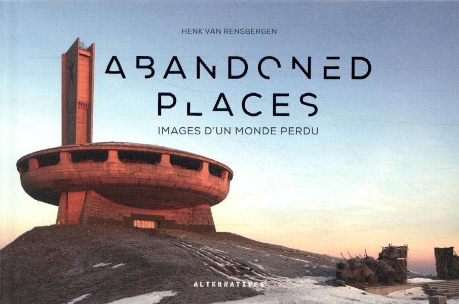 Abandoned places ; images d'un monde perdu