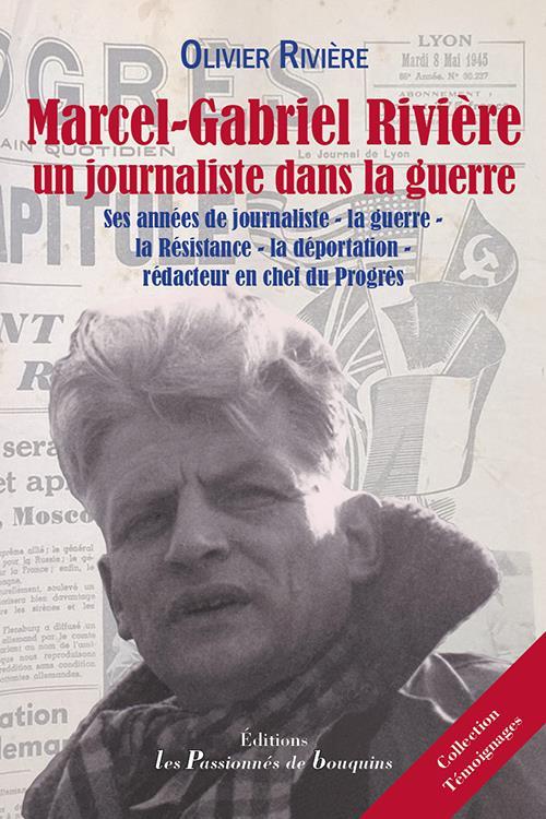 Marcel-Gabriel Rivière, un journaliste dans la guerre ; ses années de journaliste - la guerre - la Résistance - la déportation - rédacteur en chef du Progrès