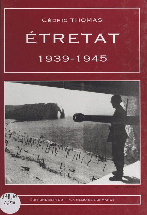 Étretat : 1939-1945  - Cédric Thomas