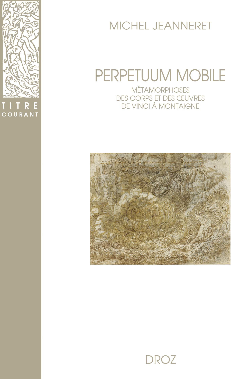 Perpetuum mobile. metamorphoses des corps et des oeuvres de vinci a montaigne
