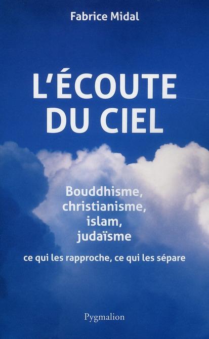L'écoute du ciel ; bouddhisme, christianisme, islam, judaïsme ; ce qui les rapproche, ce qui les sépare