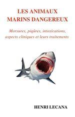 Les animaux marins dangereux ; morsures, piqûres, intoxications, aspects cliniques et leurs traitements  - Henri Lecana