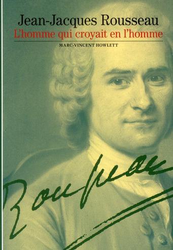 Jean-Jacques Rousseau ; l'homme qui croyait en l'homme