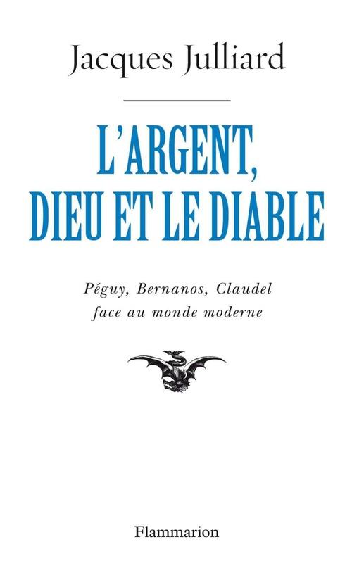 L'argent, Dieu et le diable ; Péguy, Bernanos, Claudel face au monde moderne