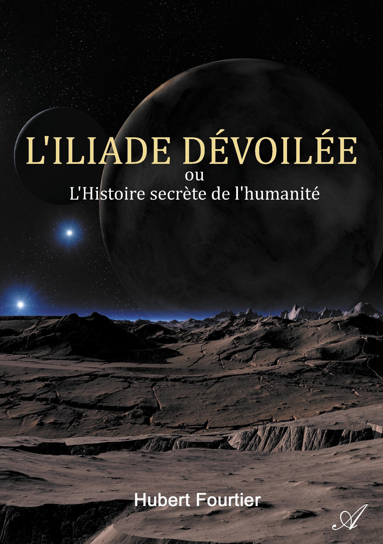 L'iliade dévoilée ; ou l'Histoire secrète de l'humanité  - Hubert Fourtier