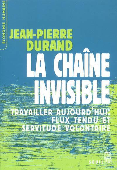 La chaîne invisible ; travailler aujourd'hui : flux tendu et servitude volontaire