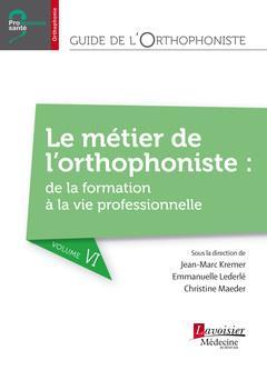 Guide de l'orthophoniste t.6 ; le métier de l'orthophoniste : de la formation à la vie professionnelle