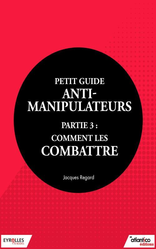 Petit guide anti-manipulateur t.3 ; comment les combattre