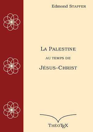 La Palestine, au temps de Jésus-Christ  - Edmond Stapfer