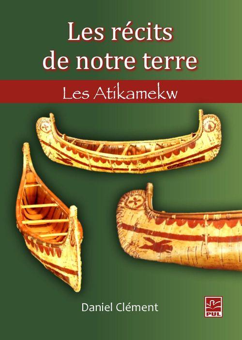 Les récits de notre terre ; les Atikamekw