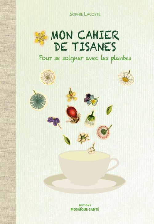 Mon cahier de tisanes ; pour se soigner avec les plantes
