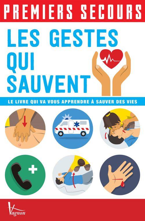 Premiers secours ; les gestes qui sauvent ; le livre qui vous apprendre à sauver des vies