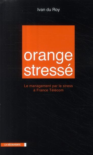 Orange stressé ; le management par le stress à France Télécom
