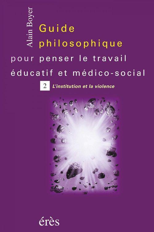 Guide philosophique pour penser le travail éducatif et médico-social t.2 ; l'institution et la violence