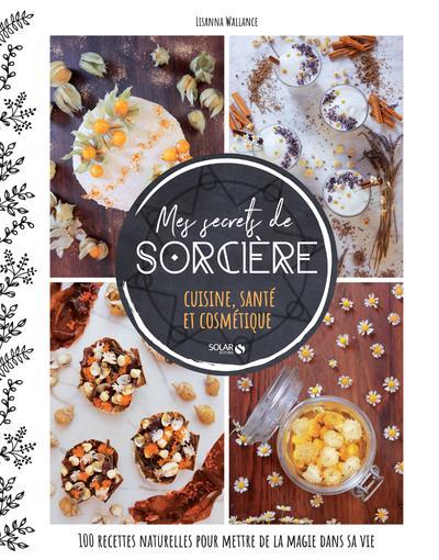 Mes secrets de sorcière ; cuisine, santé et cosmétique