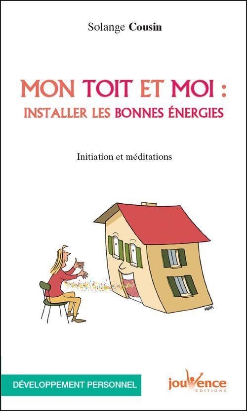 Mon toit et moi : installer les bonnes énergies ; initiation et méditations