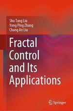 Fractal Control and Its Applications  - Yong Ping Zhang - Shu Tang Liu - Chang An Liu