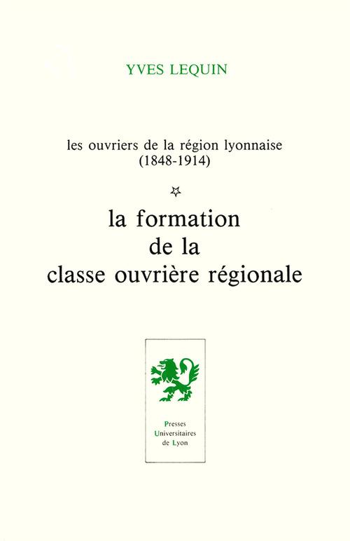 Les ouvriers de la region lyonnaise : 1848-1914 - t1 - la formation de la classe ouvriere regionale