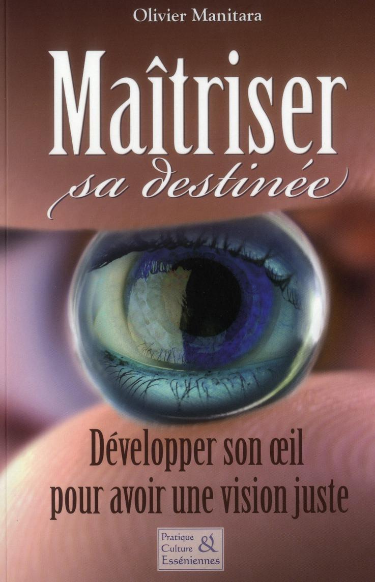 Maitriser Sa Destinee ; Developper Son Oeil Pour Avoir Une Vision Juste