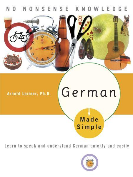 GERMAN MADE SIMPLE - LEARN TO SPEAK AND UNDERSTAND GERMAN QUICKLY AND EASILY