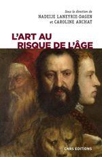 L'art au risque de l'âge  - Nadeije Laneyrie-Dagen - Collectif - Caroline Archat-Tatah - Caroline Archat