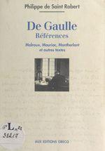 De Gaulle, références : Malraux, Mauriac, Montherlant et autres textes  - Philippe de Saint-Robert