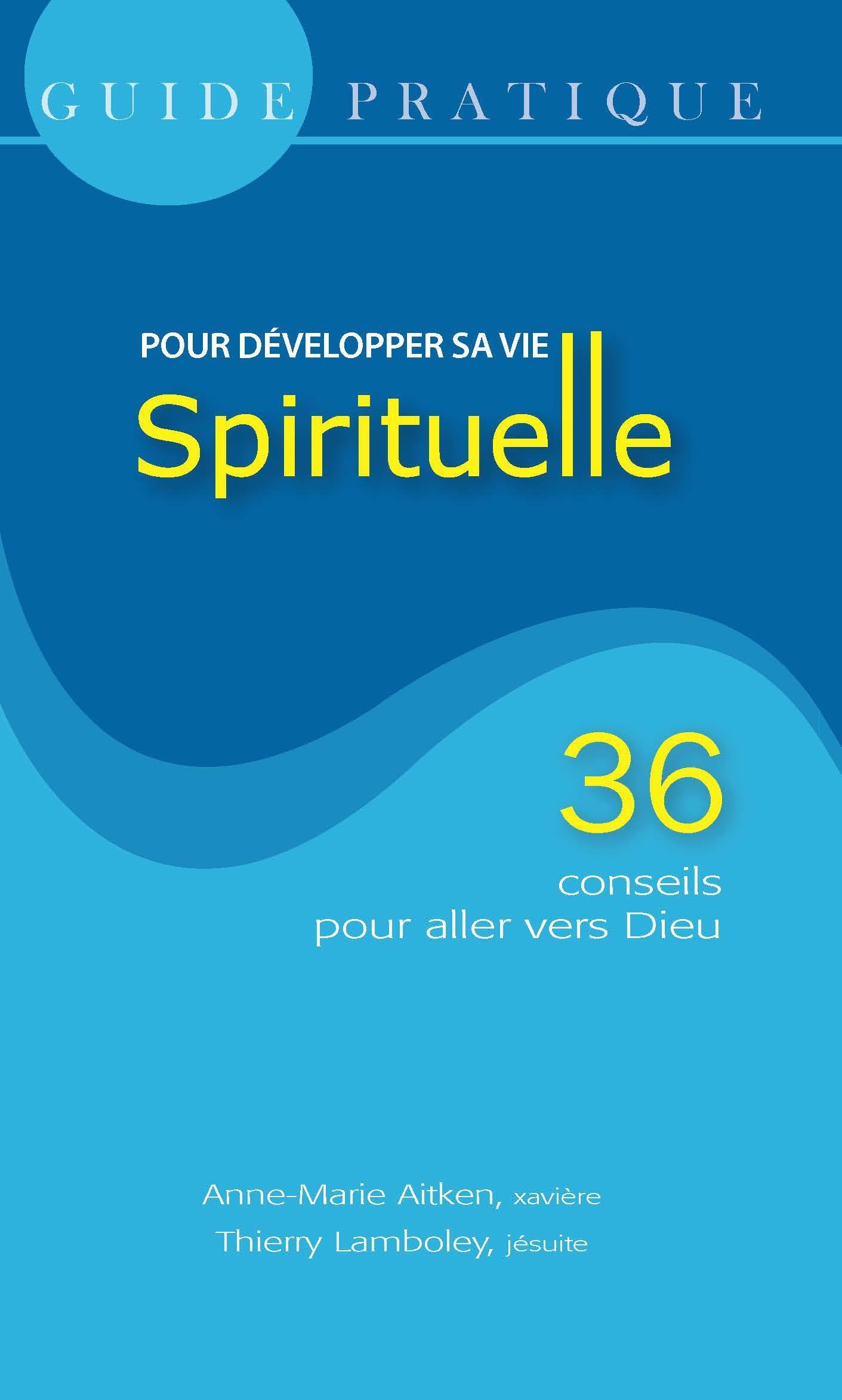 Guide pratique pour développer sa vie spirituelle ; 36 conseils pour aller vers Dieu