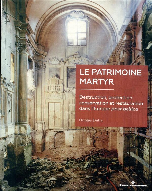 Le patrimoine martyr ; destruction, protection, conservation et restauration dans l'Europe post bellica