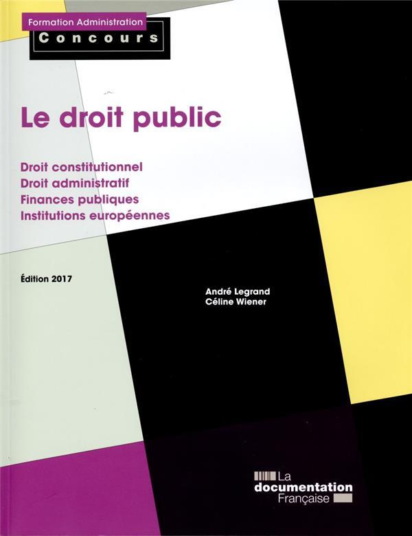 le droit public ; droit constitutionnel, droit administratif, finances publiques, institutions européennes (édition 2017)