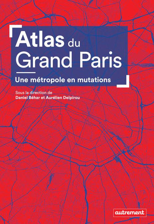 Atlas du Grand Paris ; une métropole en mutations
